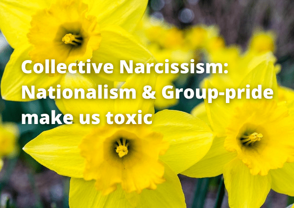 Collective Narcissism: Proud Groups & Nationalism make us toxic